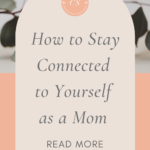 Stay connected to yourself as a mom